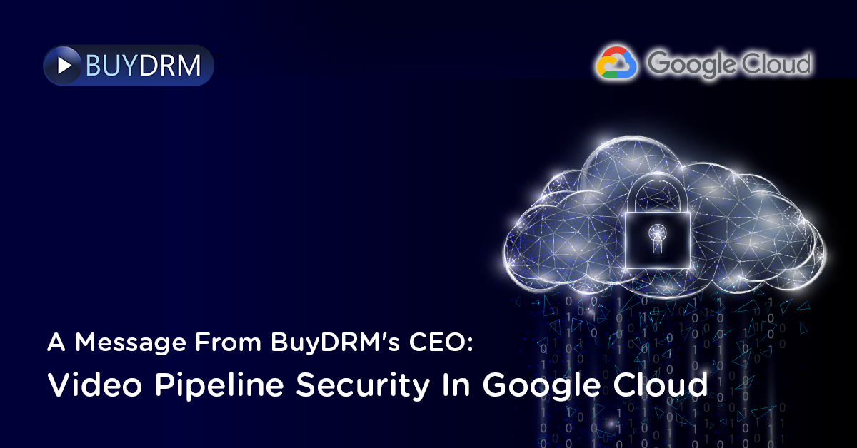 A Message from BuyDRM's CEO: Video Pipeline Security in Google Cloud