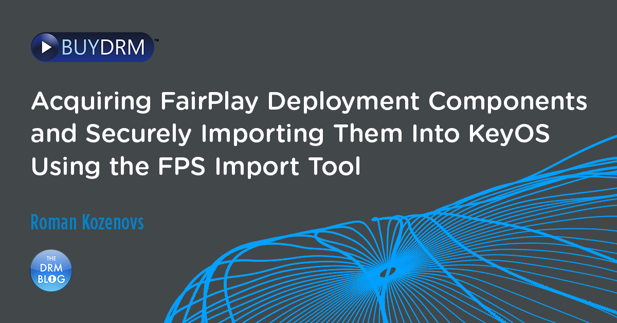 Acquiring FairPlay Deployment Components and Securely Importing Them Into KeyOS Using the FPS Import Tool